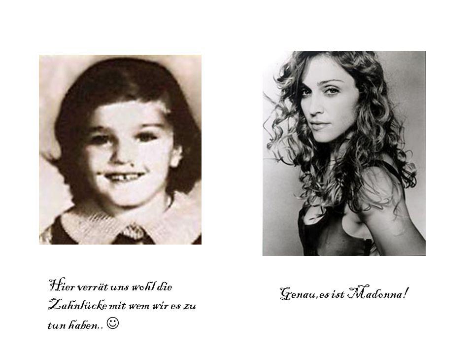 Hier verrät uns wohl die Zahnlücke mit wem wir es zu tun haben.. Genau,es ist Madonna!