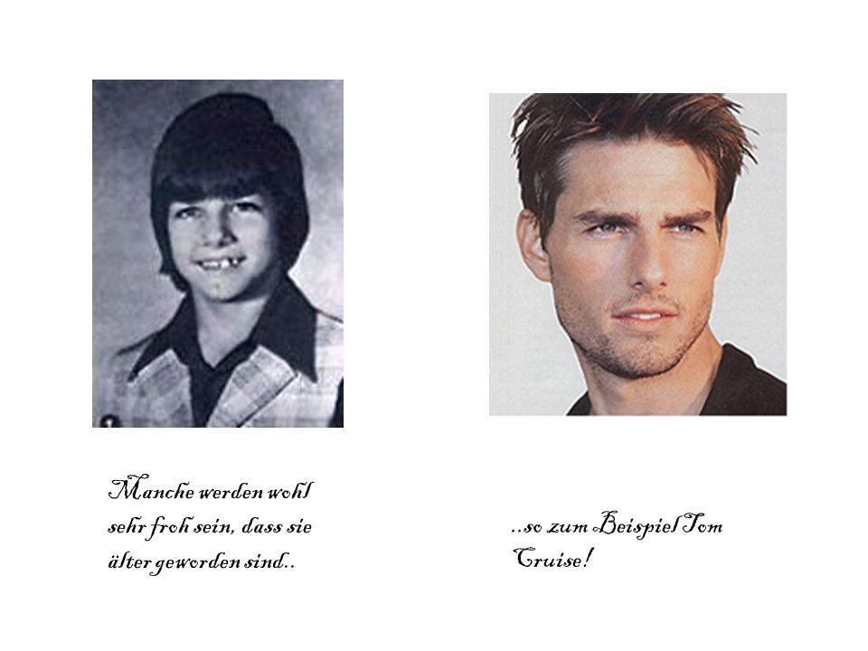 Manche werden wohl sehr froh sein, dass sie älter geworden sind....so zum Beispiel Tom Cruise!