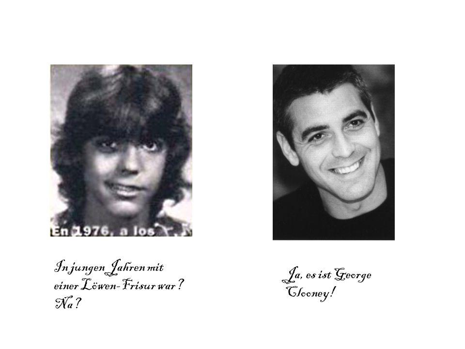 In jungen Jahren mit einer Löwen-Frisur war? Na? Ja, es ist George Clooney!