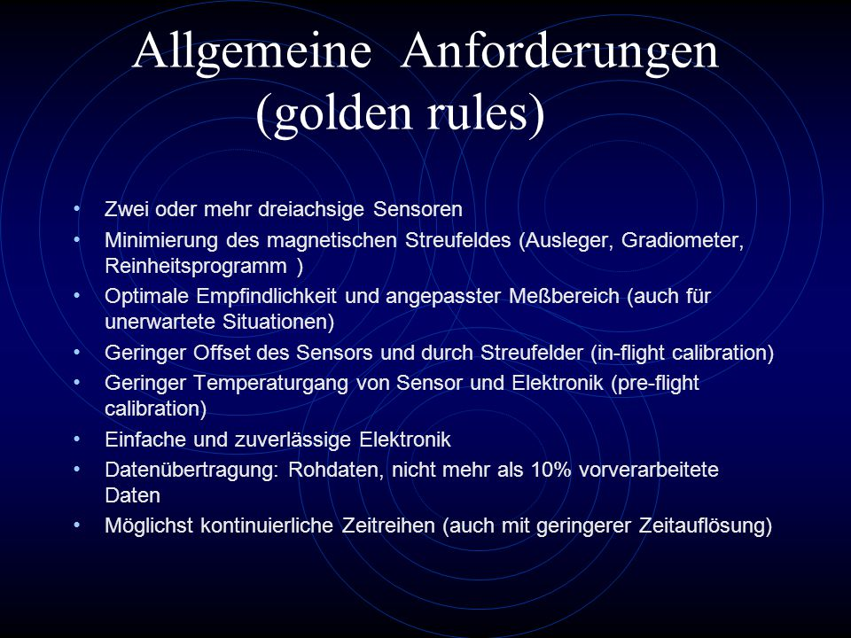 Allgemeine Anforderungen (golden rules) Zwei oder mehr dreiachsige Sensoren Minimierung des magnetischen Streufeldes (Ausleger, Gradiometer, Reinheitsprogramm ) Optimale Empfindlichkeit und angepasster Meßbereich (auch für unerwartete Situationen) Geringer Offset des Sensors und durch Streufelder (in-flight calibration) Geringer Temperaturgang von Sensor und Elektronik (pre-flight calibration) Einfache und zuverlässige Elektronik Datenübertragung: Rohdaten, nicht mehr als 10% vorverarbeitete Daten Möglichst kontinuierliche Zeitreihen (auch mit geringerer Zeitauflösung)