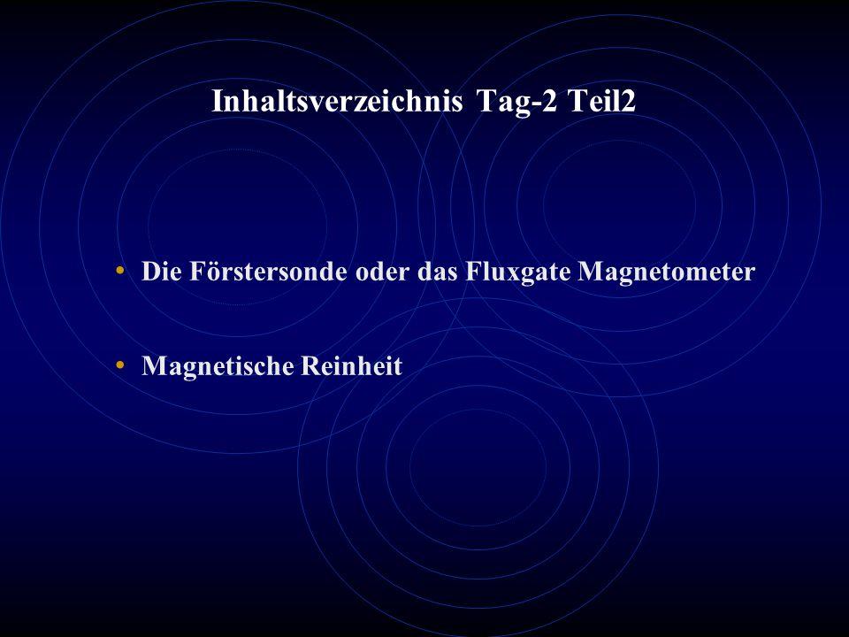 Inhaltsverzeichnis Tag-2 Teil2 Die Förstersonde oder das Fluxgate Magnetometer Magnetische Reinheit