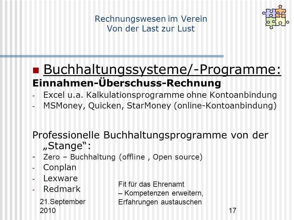 21.September 2010 Fit für das Ehrenamt – Kompetenzen erweitern, Erfahrungen austauschen 17 Rechnungswesen im Verein Von der Last zur Lust Buchhaltungssysteme/-Programme: Einnahmen-Überschuss-Rechnung - Excel u.a.