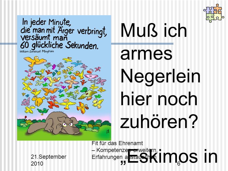 21.September 2010 Fit für das Ehrenamt – Kompetenzen erweitern, Erfahrungen austauschen 6 Muß ich armes Negerlein hier noch zuhören.