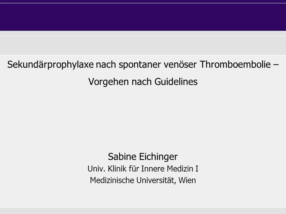 Sekundärprophylaxe nach spontaner venöser Thromboembolie – Vorgehen nach Guidelines Sabine Eichinger Univ. Klinik für Innere Medizin I Medizinische Un