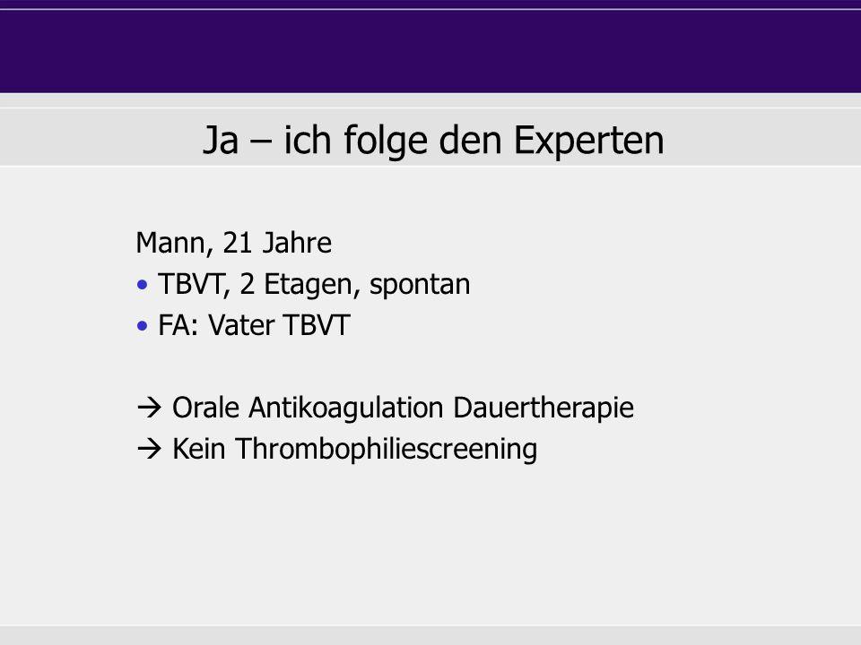TBVT, 2 Etagen, spontan FA: Vater TBVT  Orale Antikoagulation Dauertherapie  Kein Thrombophiliescreening Ja – ich folge den Experten