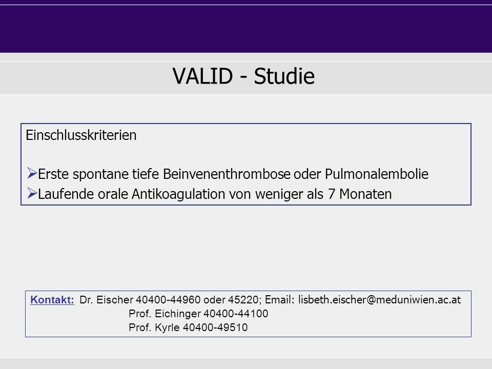 VALID - Studie Einschlusskriterien  Erste spontane tiefe Beinvenenthrombose oder Pulmonalembolie  Laufende orale Antikoagulation von weniger als 7 M