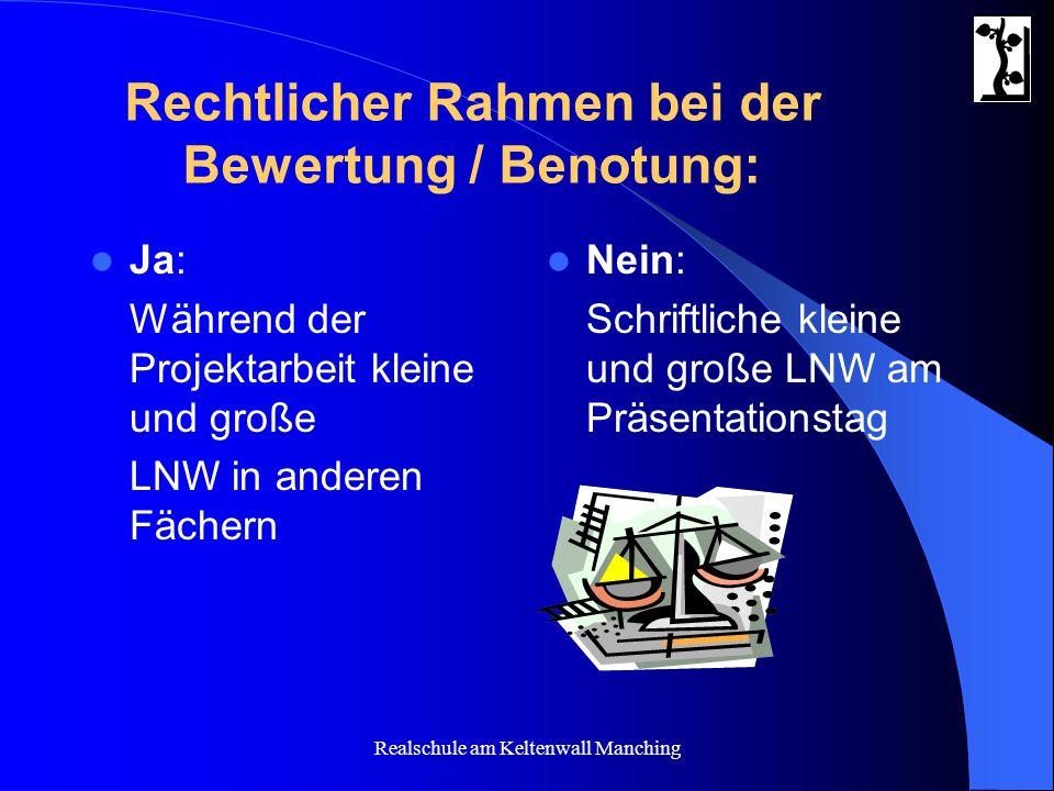 Realschule am Keltenwall Manching Rechtlicher Rahmen bei der Bewertung / Benotung: Ja: Während der Projektarbeit kleine und große LNW in anderen Fäche