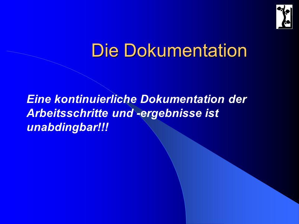 Die Dokumentation Eine kontinuierliche Dokumentation der Arbeitsschritte und -ergebnisse ist unabdingbar!!!