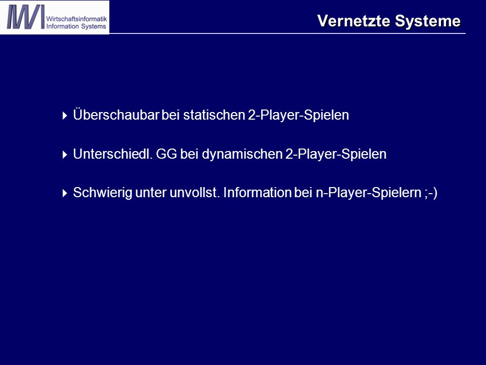 Vernetzte Systeme  Überschaubar bei statischen 2-Player-Spielen  Unterschiedl. GG bei dynamischen 2-Player-Spielen  Schwierig unter unvollst. Infor