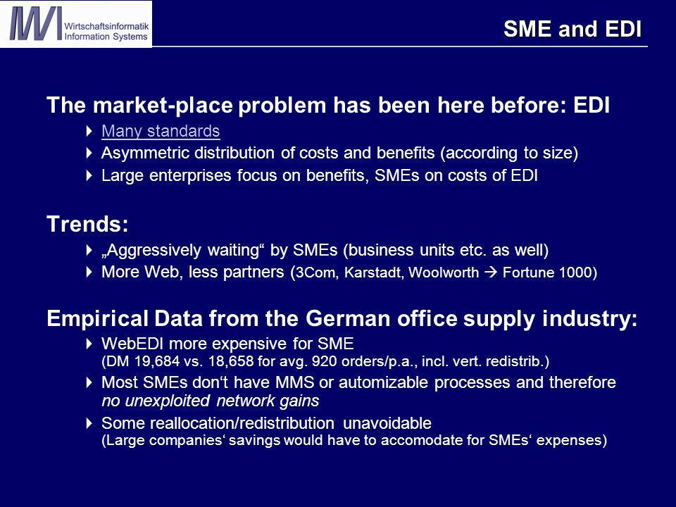 "SME and EDI The market-place problem has been here before: EDI  Many standards Many standards  Asymmetric distribution of costs and benefits (according to size)  Large enterprises focus on benefits, SMEs on costs of EDI Trends:  ""Aggressively waiting by SMEs (business units etc."