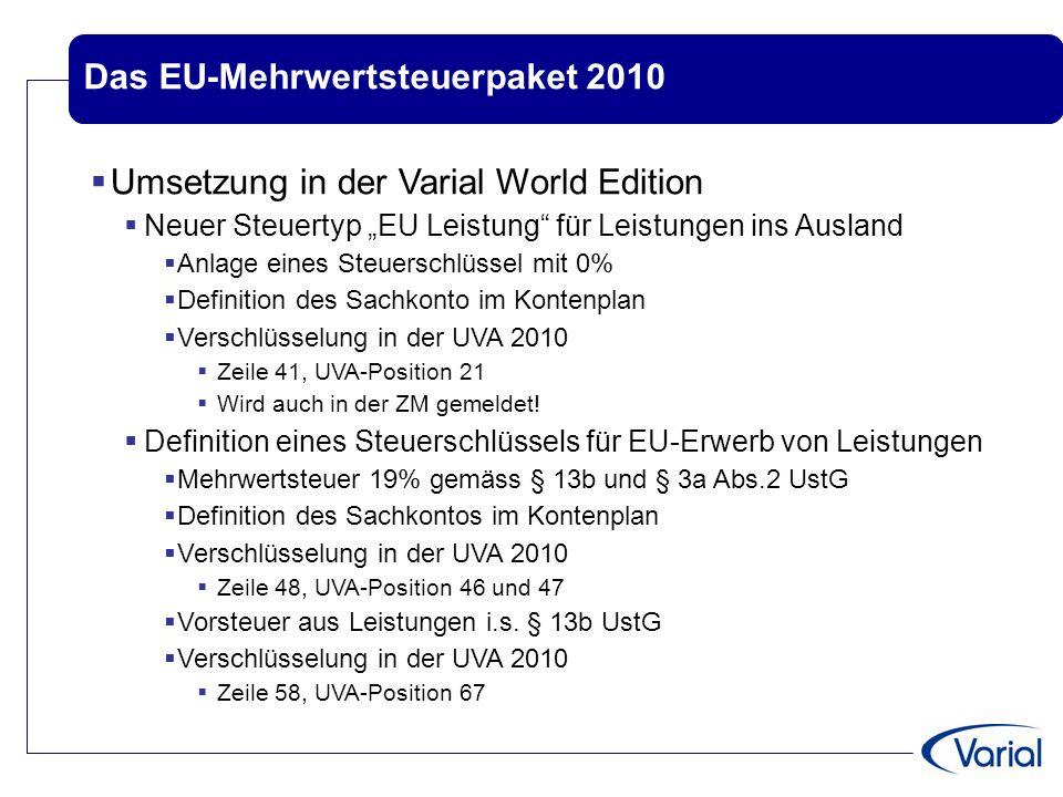 Das EU-Mehrwertsteuerpaket 2010  Übersicht über die Landesversionen VWE UK, CZ, ES: EU-Leistung im ZM-Formular implementiert Schweiz: neue Verschlüsselung der MwSt,da komplett neue Kennziffern Einrechnungsformeln auf Grund der neuen Kennziffern Formular wird als pdf hinterlegt  nicht das offizielle Formular, da hier ein Barcode vorhanden sein muss!