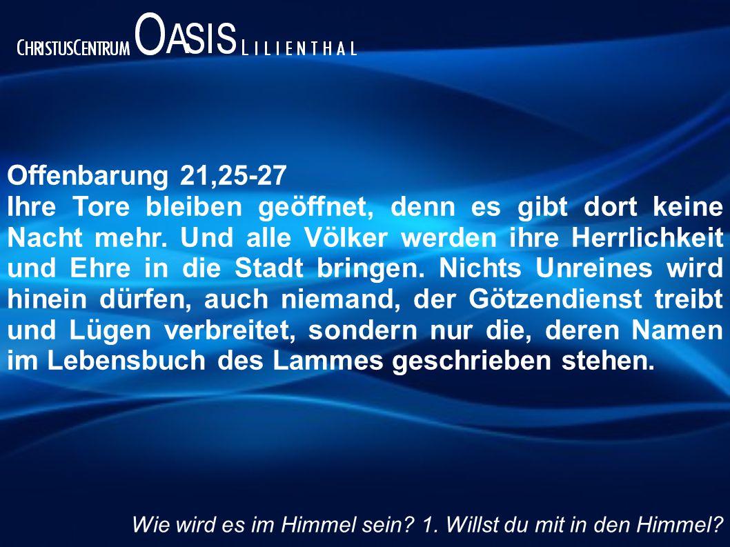 Offenbarung 21,25-27 Ihre Tore bleiben geöffnet, denn es gibt dort keine Nacht mehr. Und alle Völker werden ihre Herrlichkeit und Ehre in die Stadt br