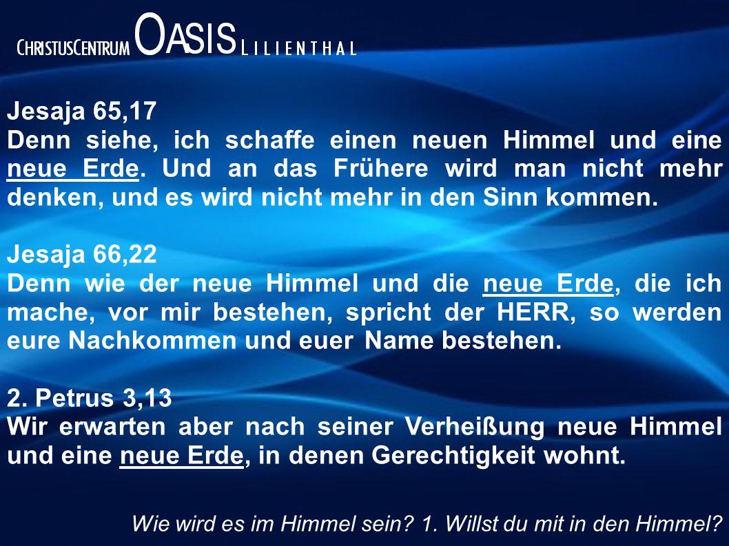 Jesaja 65,17 Denn siehe, ich schaffe einen neuen Himmel und eine neue Erde. Und an das Frühere wird man nicht mehr denken, und es wird nicht mehr in d
