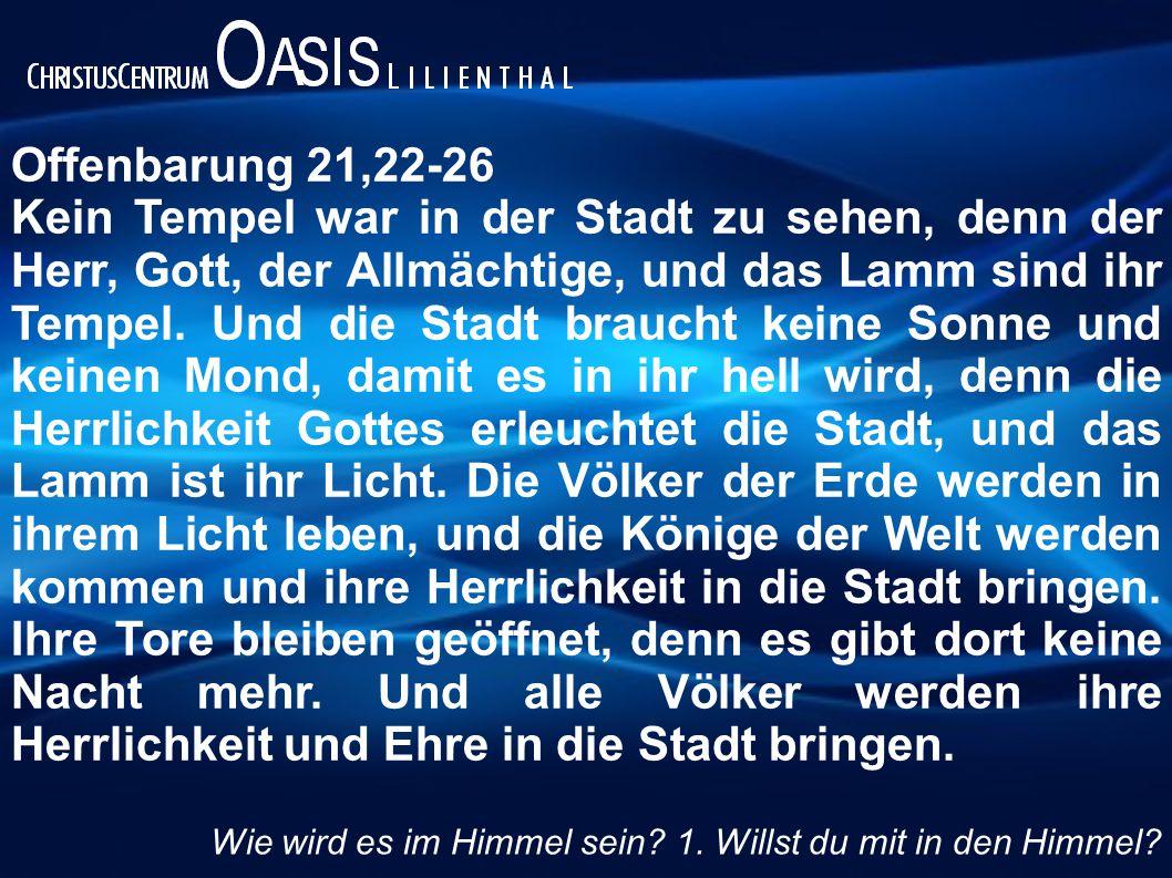 Offenbarung 21,22-26 Kein Tempel war in der Stadt zu sehen, denn der Herr, Gott, der Allmächtige, und das Lamm sind ihr Tempel. Und die Stadt braucht