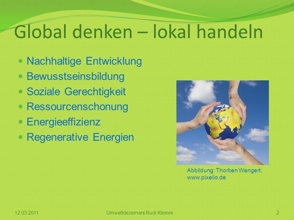 Global denken – lokal handeln Nachhaltige Entwicklung Bewusstseinsbildung Soziale Gerechtigkeit Ressourcenschonung Energieeffizienz Regenerative Energien Abbildung: Thorben Wengert; www.pixelio.de 212.03.2011Umweltdezernent Rudi Klemm