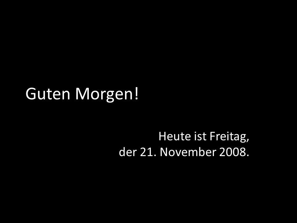 Guten Morgen! Heute ist Freitag, der 21. November 2008.