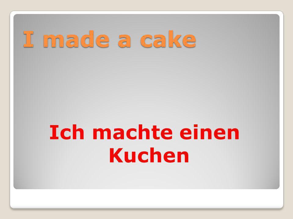 I made a cake Ich machte einen Kuchen