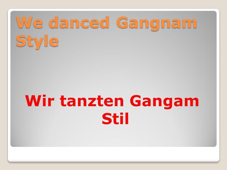 We danced Gangnam Style Wir tanzten Gangam Stil