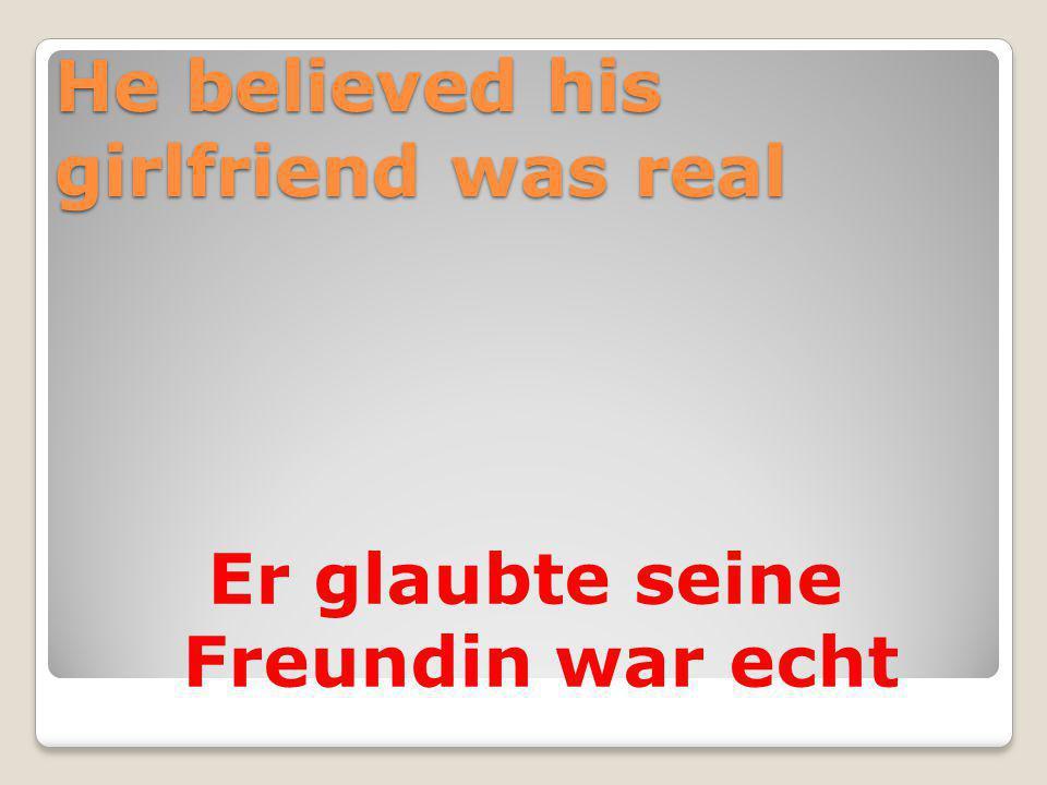 He believed his girlfriend was real Er glaubte seine Freundin war echt