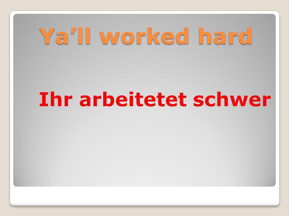 Ya'll worked hard Ihr arbeitetet schwer