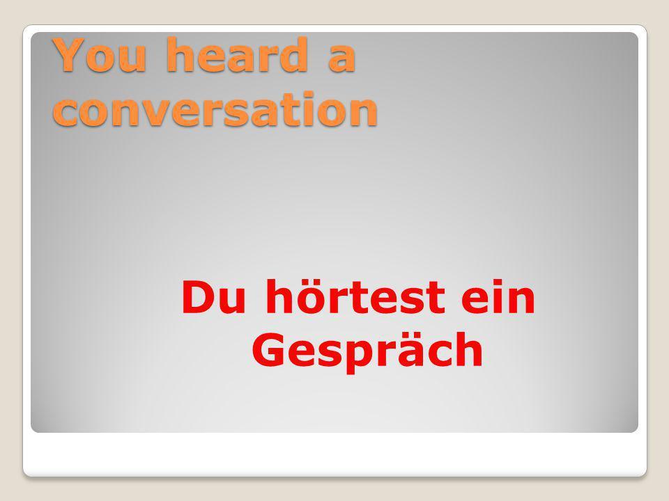 You heard a conversation Du hörtest ein Gespräch
