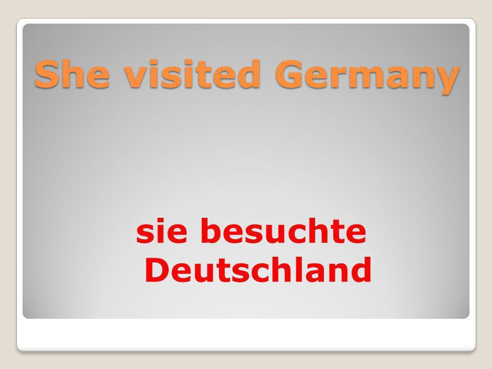 She visited Germany sie besuchte Deutschland