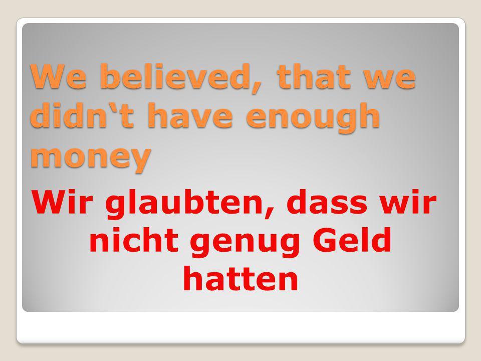 We believed, that we didn't have enough money Wir glaubten, dass wir nicht genug Geld hatten