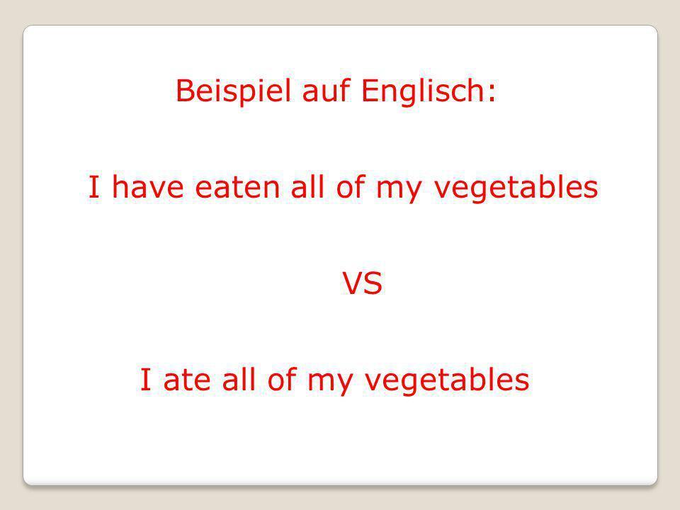 Beispiel auf Englisch: I have eaten all of my vegetables VS I ate all of my vegetables
