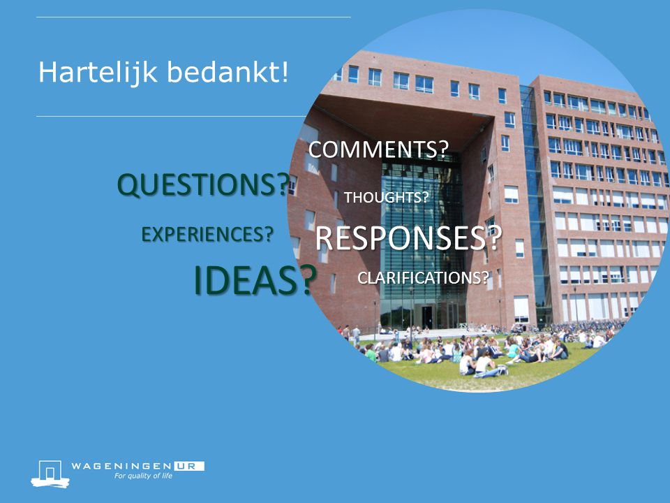 Hartelijk bedankt! IDEAS QUESTIONS COMMENTS EXPERIENCES THOUGHTS CLARIFICATIONS RESPONSES