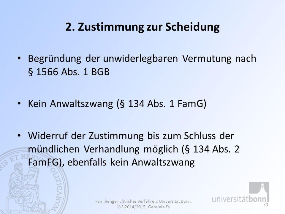 2. Zustimmung zur Scheidung Begründung der unwiderlegbaren Vermutung nach § 1566 Abs. 1 BGB Kein Anwaltszwang (§ 134 Abs. 1 FamG) Widerruf der Zustimm