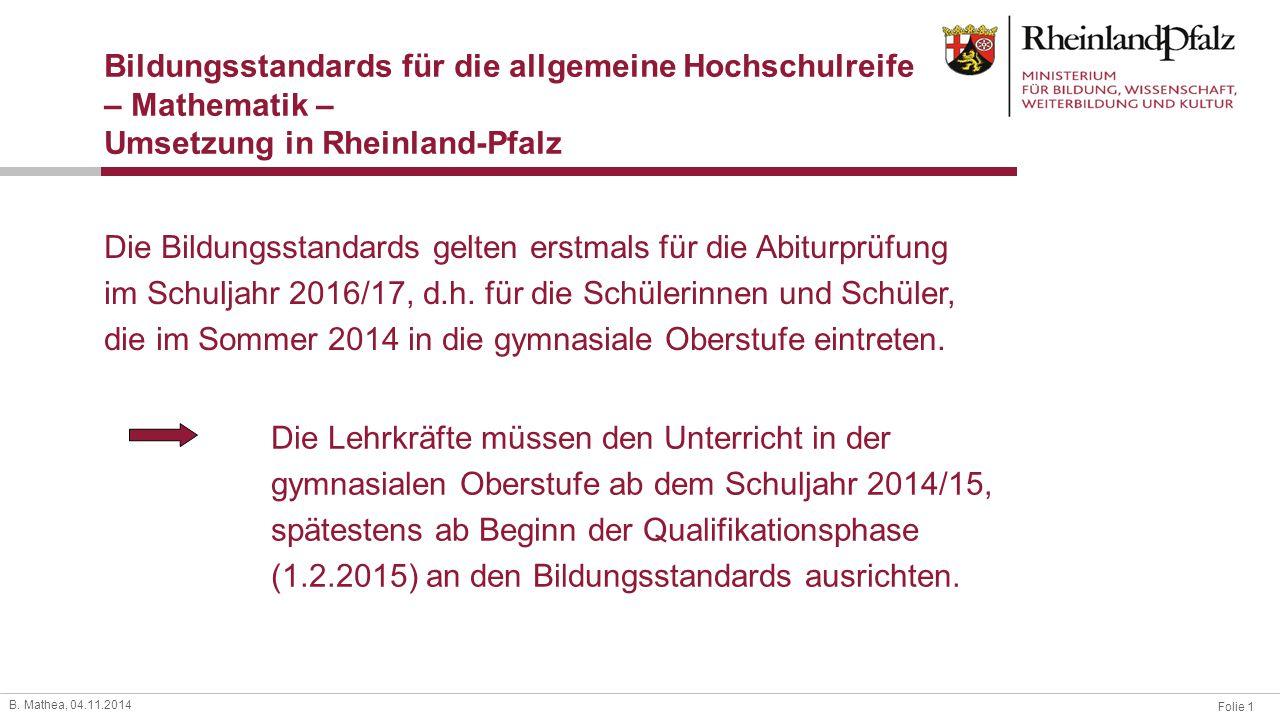 Folie 1 B. Mathea, 04.11.2014 Bildungsstandards für die allgemeine Hochschulreife – Mathematik – Umsetzung in Rheinland-Pfalz Die Bildungsstandards ge