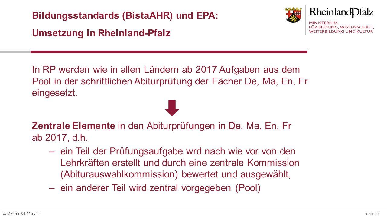 Folie 13 B. Mathea, 04.11.2014 Bildungsstandards (BistaAHR) und EPA: Umsetzung in Rheinland-Pfalz Zentrale Elemente in den Abiturprüfungen in De, Ma,