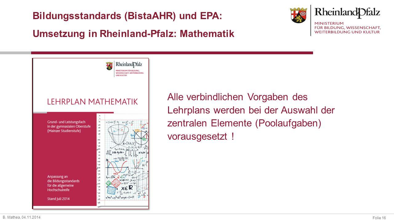 Folie 16 B. Mathea, 04.11.2014 Bildungsstandards (BistaAHR) und EPA: Umsetzung in Rheinland-Pfalz: Mathematik Alle verbindlichen Vorgaben des Lehrplan