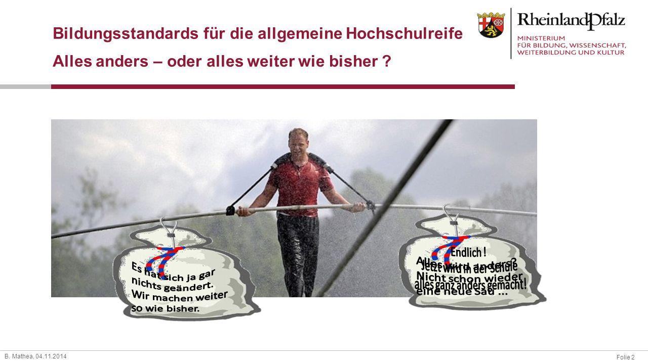Folie 2 B. Mathea, 04.11.2014 Bildungsstandards für die allgemeine Hochschulreife Alles anders – oder alles weiter wie bisher ?