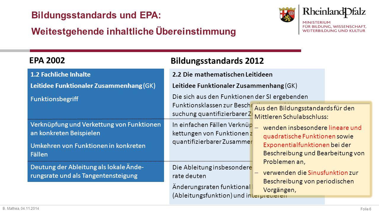 Folie 6 B. Mathea, 04.11.2014 Bildungsstandards und EPA: Weitestgehende inhaltliche Übereinstimmung EPA 2002 Bildungsstandards 2012 1.2 Fachliche Inha
