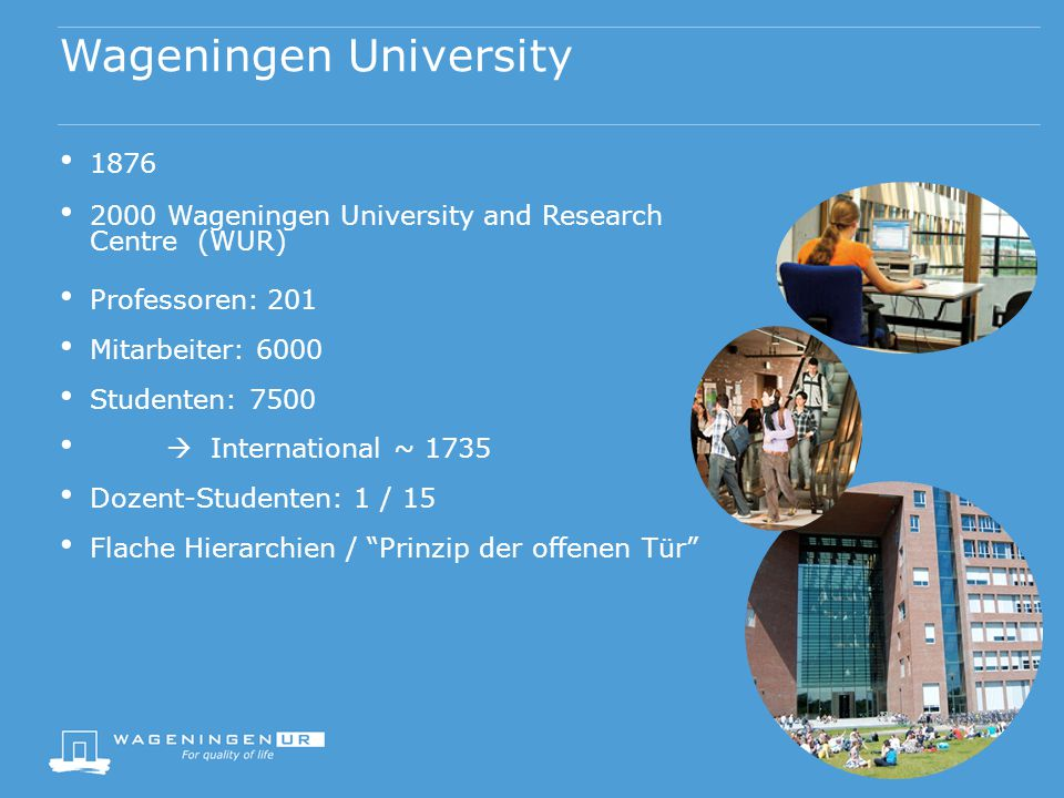 Wageningen University 1876 2000 Wageningen University and Research Centre (WUR) Professoren: 201 Mitarbeiter: 6000 Studenten: 7500  International ~ 1735 Dozent-Studenten: 1 / 15 Flache Hierarchien / Prinzip der offenen Tür