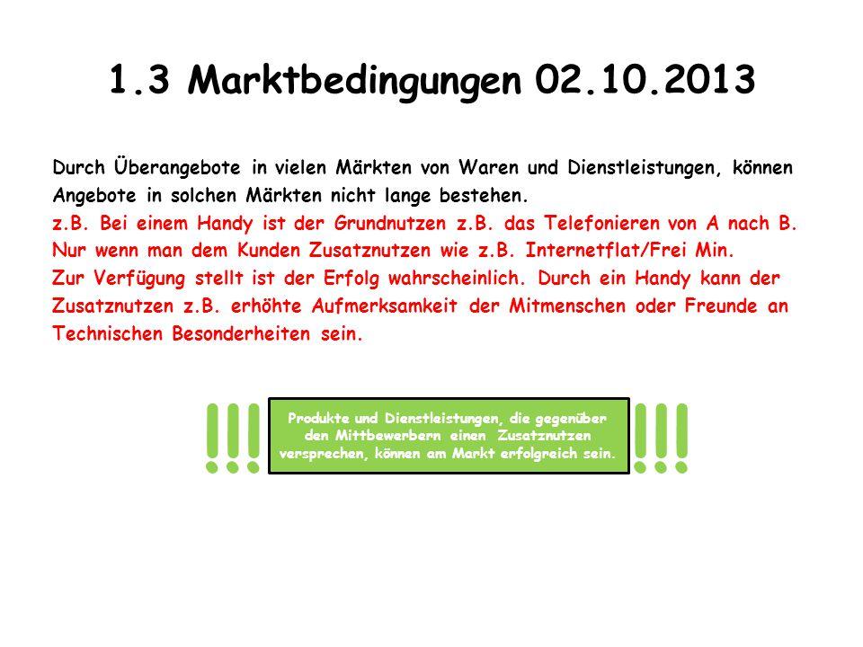 1.3 Marktbedingungen 02.10.2013 Durch Überangebote in vielen Märkten von Waren und Dienstleistungen, können Angebote in solchen Märkten nicht lange be