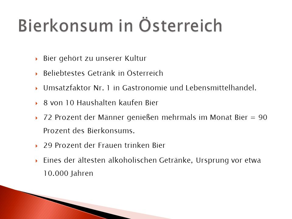  Bier gehört zu unserer Kultur  Beliebtestes Getränk in Österreich  Umsatzfaktor Nr. 1 in Gastronomie und Lebensmittelhandel.  8 von 10 Haushalten