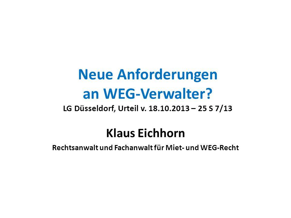 Neue Anforderungen an WEG-Verwalter? LG Düsseldorf, Urteil v. 18.10.2013 – 25 S 7/13 Klaus Eichhorn Rechtsanwalt und Fachanwalt für Miet- und WEG-Rech
