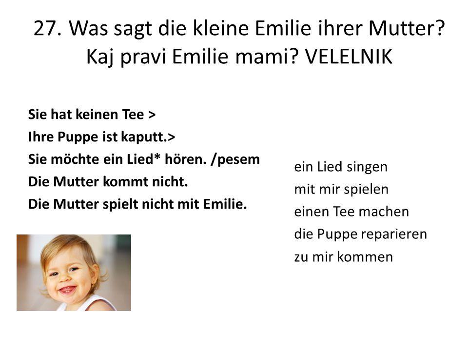 27. Was sagt die kleine Emilie ihrer Mutter? Kaj pravi Emilie mami? VELELNIK Sie hat keinen Tee > Ihre Puppe ist kaputt.> Sie möchte ein Lied* hören.
