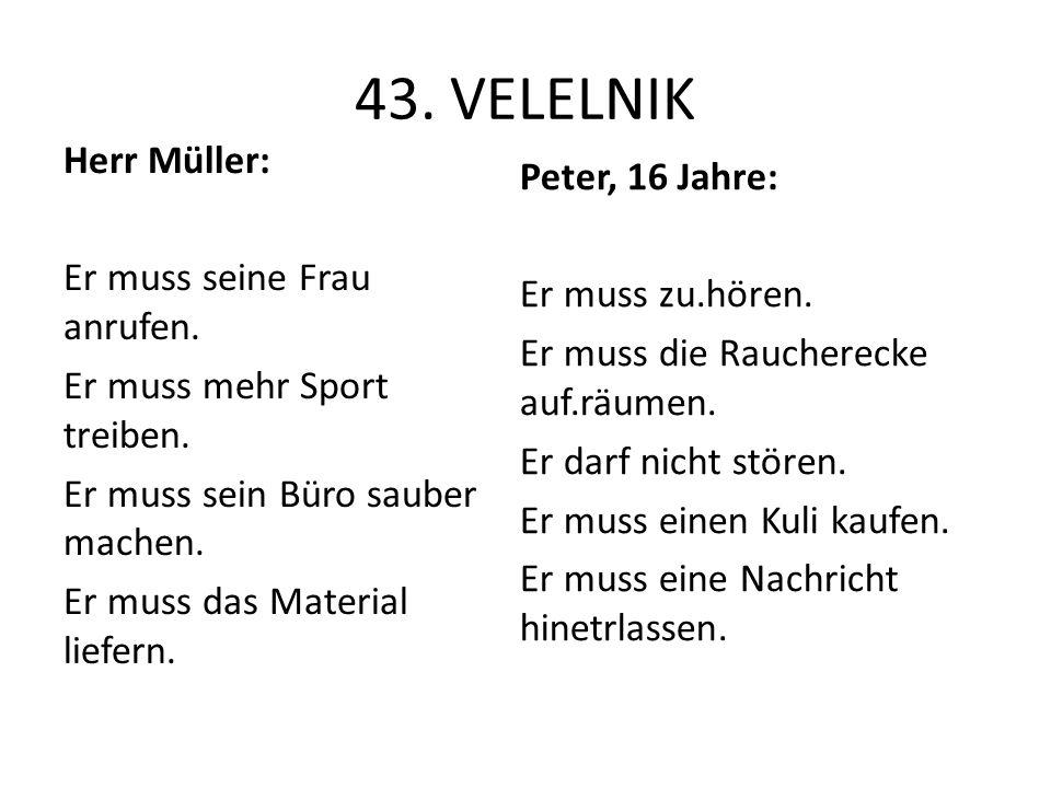 43. VELELNIK Herr Müller: Er muss seine Frau anrufen. Er muss mehr Sport treiben. Er muss sein Büro sauber machen. Er muss das Material liefern. Peter