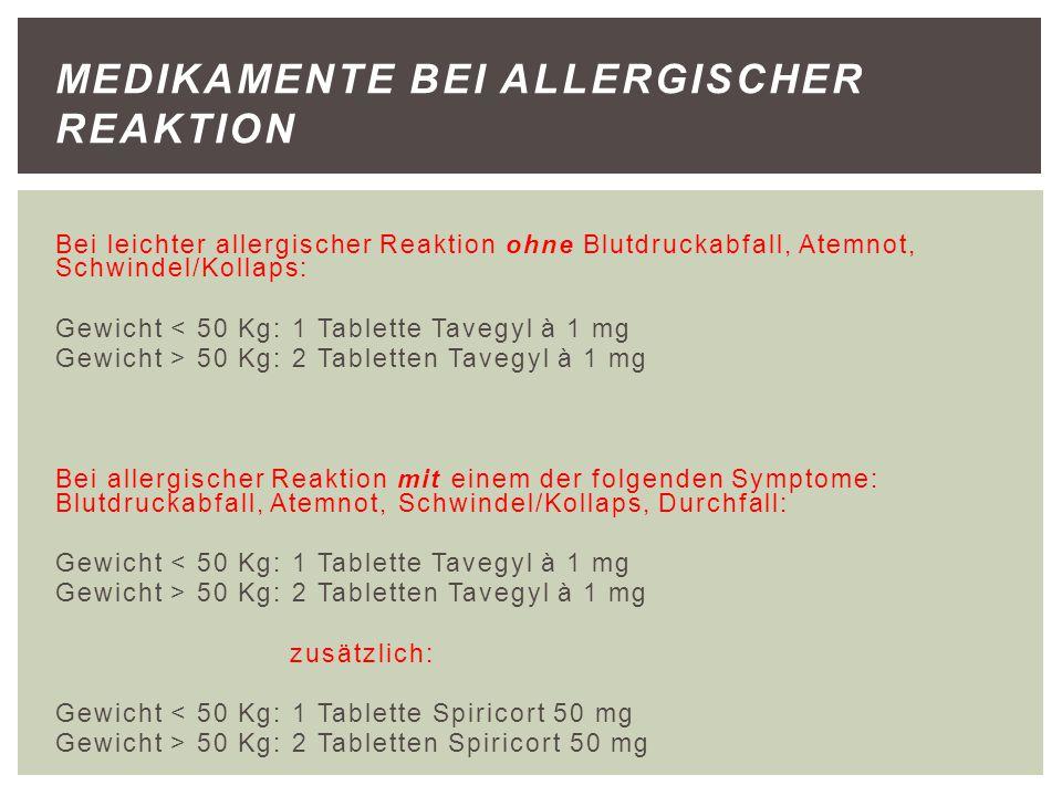 Bei leichter allergischer Reaktion ohne Blutdruckabfall, Atemnot, Schwindel/Kollaps: Gewicht < 50 Kg: 1 Tablette Tavegyl à 1 mg Gewicht > 50 Kg: 2 Tab