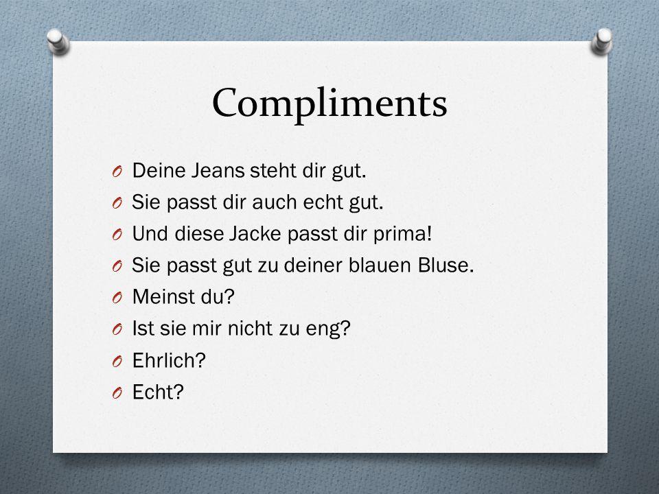 Compliments O Deine Jeans steht dir gut. O Sie passt dir auch echt gut. O Und diese Jacke passt dir prima! O Sie passt gut zu deiner blauen Bluse. O M