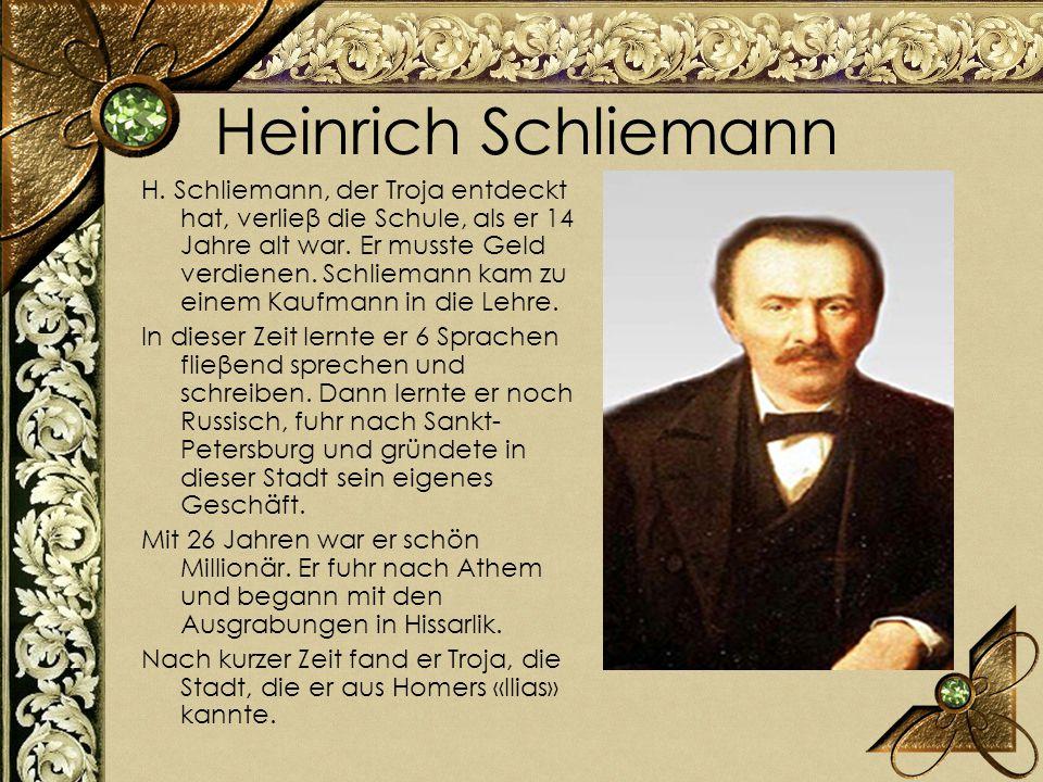 Heinrich Schliemann H. Schliemann, der Troja entdeckt hat, verlieβ die Schule, als er 14 Jahre alt war. Er musste Geld verdienen. Schliemann kam zu ei