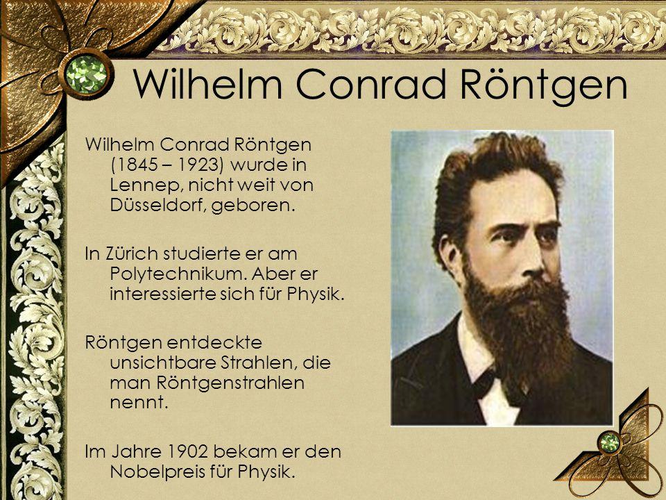 Wilhelm Conrad Röntgen Wilhelm Conrad Röntgen (1845 – 1923) wurde in Lennep, nicht weit von Düsseldorf, geboren. In Zürich studierte er am Polytechnik