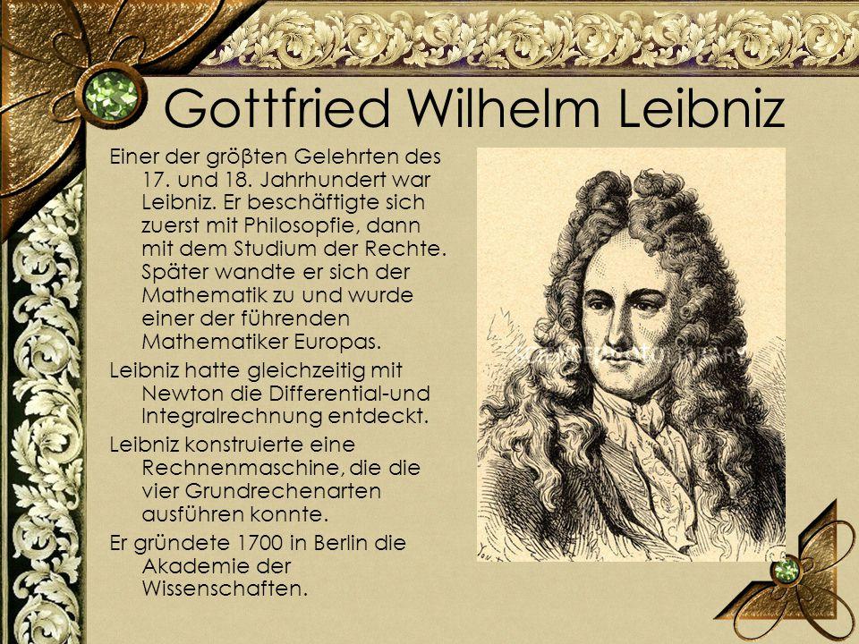 Gottfried Wilhelm Leibniz Einer der gröβten Gelehrten des 17. und 18. Jahrhundert war Leibniz. Er beschäftigte sich zuerst mit Philosopfie, dann mit d
