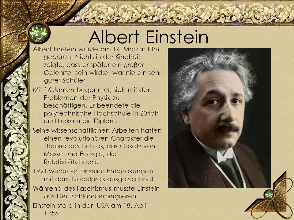 Albert Einstein Albert Einstein wurde am 14. März in Ulm geboren. Nichts in der Kindheit zeigte, dass er später ein groβer Gelehrter sein wird:er war
