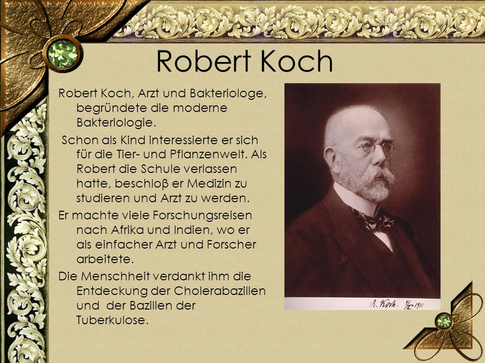Robert Koch Robert Koch, Arzt und Bakteriologe, begründete die moderne Bakteriologie. Schon als Kind interessierte er sich für die Tier- und Pflanzenw
