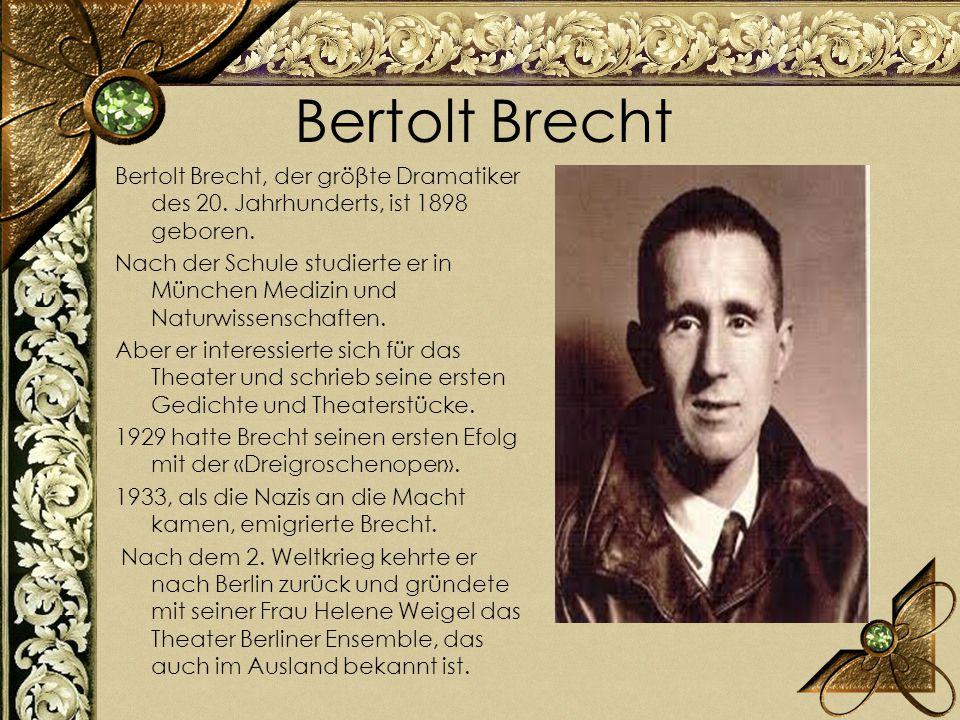 Bertolt Brecht Bertolt Brecht, der gröβte Dramatiker des 20. Jahrhunderts, ist 1898 geboren. Nach der Schule studierte er in München Medizin und Natur