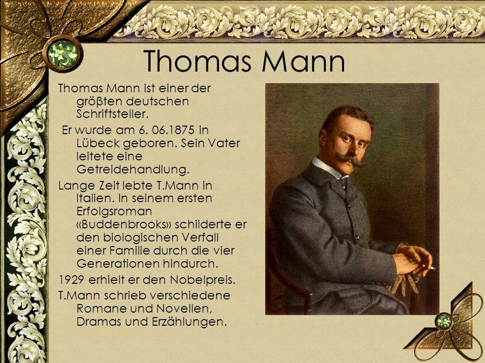 Thomas Mann Thomas Mann ist einer der gröβten deutschen Schriftsteller. Er wurde am 6. 06.1875 in Lübeck geboren. Sein Vater leitete eine Getreidehand